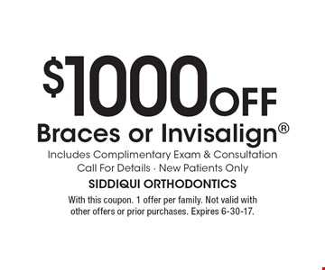 $1000 OFF Braces or Invisalign. Includes Complimentary Exam & Consultation Call For Details. New Patients Only. With this coupon. 1 offer per family. Not valid with other offers or prior purchases. Expires 6-30-17.