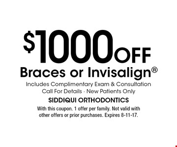 $1000 OFF Braces or Invisalign. Includes Complimentary Exam & Consultation. Call For Details. New Patients Only. With this coupon. 1 offer per family. Not valid with other offers or prior purchases. Expires 8-11-17.