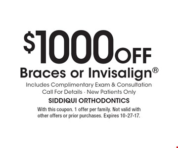 $1000 Off Braces or Invisalign. Includes Complimentary Exam & Consultation Call For Details - New Patients Only. With this coupon. 1 offer per family. Not valid with other offers or prior purchases. Expires 10-27-17.