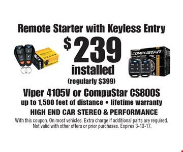 $239 installed Remote Starter with Keyless Entry (regularly $399) Viper 4105V or CompuStar CS800Sup to 1,500 feet of distance - lifetime warranty. With this coupon. On most vehicles. Extra charge if additional parts are required. Not valid with other offers or prior purchases. Expires 3-10-17.