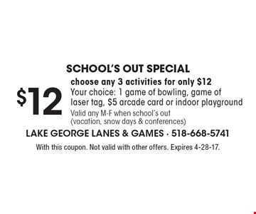 School's Out Special $12 choose any 3 activities for only $12. Your choice: 1 game of bowling, game of laser tag, $5 arcade card or indoor playground Valid any M-F when school's out (vacation, snow days & conferences). With this coupon. Not valid with other offers. Expires 4-28-17.