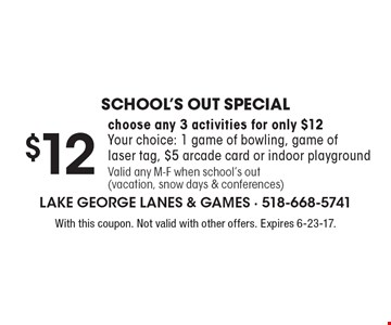School's Out Special! $12 choose any 3 activities for only $12. Your choice: 1 game of bowling, game of laser tag, $5 arcade card or indoor playground Valid any M-F when school's out (vacation, snow days & conferences). With this coupon. Not valid with other offers. Expires 6-23-17.