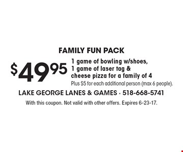 Family fun pack $49.95 1 game of bowling w/shoes, 1 game of laser tag & cheese pizza for a family of 4 Plus $5 for each additional person (max 6 people). With this coupon. Not valid with other offers. Expires 6-23-17.