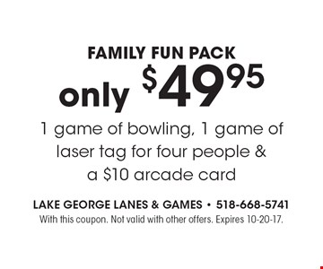 Family Fun Pack only $49.95 1 game of bowling, 1 game of laser tag for four people & a $10 arcade card. With this coupon. Not valid with other offers. Expires 10-20-17.