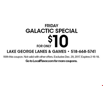 FOR ONLY $10 galactic special Friday. With this coupon. Not valid with other offers. Excludes Dec. 29, 2017. Expires 2-16-18. Go to LocalFlavor.com for more coupons.