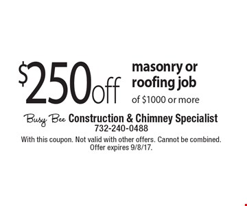 $250 off masonry or roofing job of $1000 or more. With this coupon. Not valid with other offers. Cannot be combined. Offer expires 9/8/17.