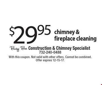 $29.95 chimney & fireplace cleaning. With this coupon. Not valid with other offers. Cannot be combined. Offer expires 12-15-17.