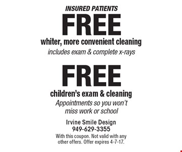 Insured patients Free whiter, more convenient cleaning includes exam & complete x-rays OR Free children's exam & cleaning. Appointments so you won't miss work or school. With this coupon. Not valid with any other offers. Offer expires 4-7-17.