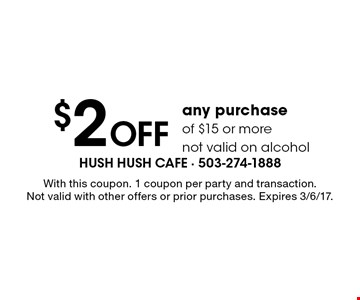$2 off any purchase of $15 or more, not valid on alcohol. With this coupon. 1 coupon per party and transaction. Not valid with other offers or prior purchases. Expires 3/6/17.