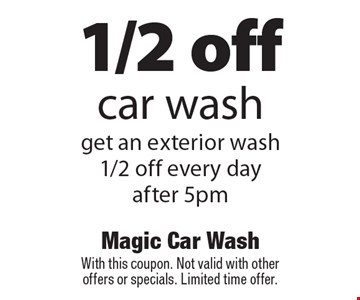 1/2 off car wash get an exterior wash 1/2 off every day after 5pm. With this coupon. Not valid with other offers or specials. Limited time offer.