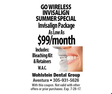 Go wirelessINVISALIGN  Summer special $99/month Invisalign Package As Low AsIncludes: Bleaching Kit  & RetainersW.A.C.. With this coupon. Not valid with other offers or prior purchases. Exp. 7-28-17.