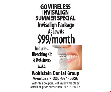 Go wireless. Invisalign Package As Low As $99/month. Includes: Bleaching Kit & Retainers. W.A.C.. With this coupon. Not valid with other offers or prior purchases. Exp. 8-25-17.
