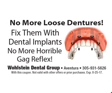 No More Loose Dentures! Fix Them With Dental Implants. No More Horrible Gag Reflex! With this coupon. Not valid with other offers or prior purchases. Exp. 8-25-17.