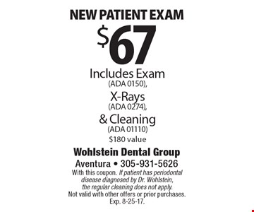 $67 New patient exam. Includes Exam (ADA 0150), X-Rays (ADA 0274) & Cleaning (ADA 01110). $180 value. With this coupon. If patient has periodontal disease diagnosed by Dr. Wohlstein, the regular cleaning does not apply. Not valid with other offers or prior purchases. Exp. 8-25-17.
