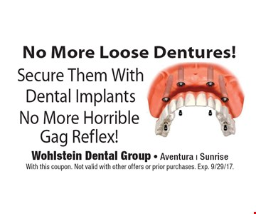 No More Loose Dentures! Secure Them With Dental Implants. No More Horrible Gag Reflex! With this coupon. Not valid with other offers or prior purchases. Exp. 9/29/17.