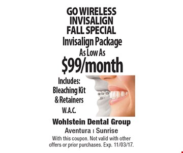 Go wireless Invisalign Fall special. As Low As $99/month Invisalign Package. Includes: Bleaching Kit & Retainers W.A.C. With this coupon. Not valid with other offers or prior purchases. Exp. 11/03/17.