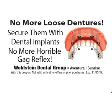 No More Loose Dentures! Secure Them With Dental Implants No More Horrible Gag Reflex! With this coupon. Not valid with other offers or prior purchases. Exp. 11/03/17.