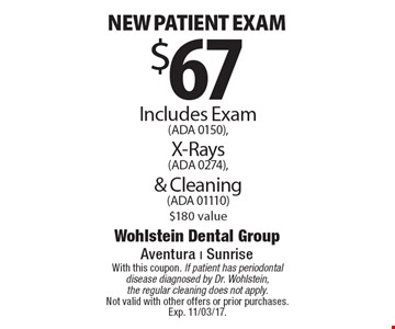 $67 New patient exam. Includes Exam (ADA 0150), X-Rays (ADA 0274), & Cleaning (ADA 01110) $180 value. With this coupon. If patient has periodontal disease diagnosed by Dr. Wohlstein, the regular cleaning does not apply. Not valid with other offers or prior purchases. Exp. 11/03/17.