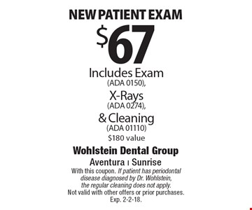 $67 New patient exam Includes Exam (ADA 0150), X-Rays (ADA 0274), & Cleaning (ADA 01110) $180 value. With this coupon. If patient has periodontal disease diagnosed by Dr. Wohlstein, the regular cleaning does not apply. Not valid with other offers or prior purchases. Exp. 2-2-18.