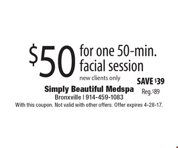 $50 for one 50-min. facial session. New clients only. Save $39, Reg. $89. With this coupon. Not valid with other offers. Offer expires 4-28-17.