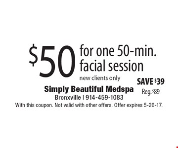 $50 for one 50-min. facial session new clients only Save $39 Reg. $89. With this coupon. Not valid with other offers. Offer expires 5-26-17.