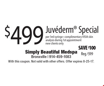 $499 Juvederm Special per 1ml syringe. Complimentary VISIA skin analysis during 1st appointment new clients only. Save $100. Reg. $599. With this coupon. Not valid with other offers. Offer expires 8-25-17.