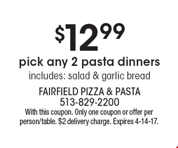 pick any 2 pasta dinners includes: salad & garlic bread for $12.99. With this coupon. Only one coupon or offer per person/table. $2 delivery charge. Expires 4-14-17.