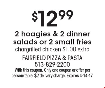 $12.99 for 2 hoagies & 2 dinner salads or 2 small fries chargrilled chicken $1.00 extra. With this coupon. Only one coupon or offer per person/table. $2 delivery charge. Expires 4-14-17.