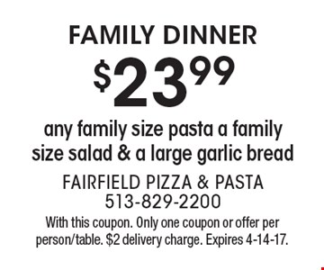 Family Dinner $23.99 any family size pasta a family size salad & a large garlic bread. With this coupon. Only one coupon or offer per person/table. $2 delivery charge. Expires 4-14-17.