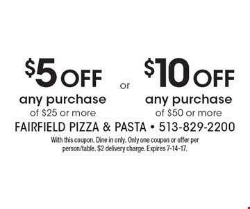 $5 Off any purchase of $25 or more. $10 Off any purchase of $50 or more. . With this coupon. Dine in only. Only one coupon or offer per person/table. $2 delivery charge. Expires 7-14-17.