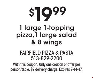 $19.99 1 large 1-topping pizza,1 large salad & 8 wings. With this coupon. Only one coupon or offer per person/table. $2 delivery charge. Expires 7-14-17.