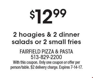 $12.99 2 hoagies & 2 dinner salads or 2 small fries. With this coupon. Only one coupon or offer per person/table. $2 delivery charge. Expires 7-14-17.