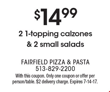 $14.99 2 1-topping calzones & 2 small salads. With this coupon. Only one coupon or offer per person/table. $2 delivery charge. Expires 7-14-17.