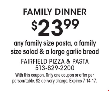 Family Dinner $23.99 any family size pasta, a family size salad & a large garlic bread . With this coupon. Only one coupon or offer per person/table. $2 delivery charge. Expires 7-14-17.