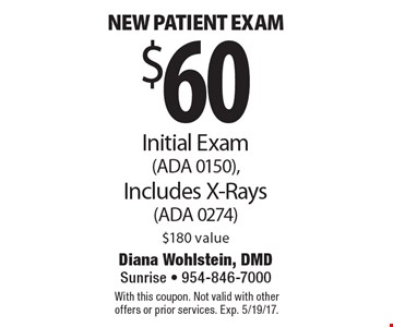 $60 new patient exam. Initial exam (ADA 0150). Includes x-rays (ADA 0274). $180 value. With this coupon. Not valid with other offers or prior services. Exp. 5/19/17.