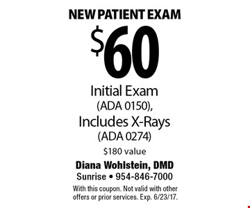 $60 new patient exam. Initial exam (ADA 0150). Includes x-rays (ADA 0274). $180 value. With this coupon. Not valid with other offers or prior services. Exp. 6/23/17.