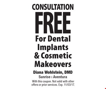 FREE consultation For Dental Implants& Cosmetic Makeovers. With this coupon. Not valid with other offers or prior services. Exp. 11/03/17.