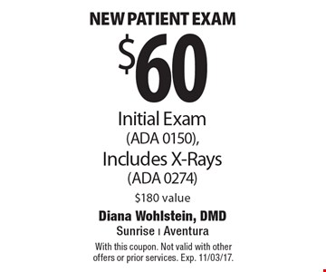 $60 new patient exam Initial Exam (ADA 0150), Includes X-Rays (ADA 0274) $180 value. With this coupon. Not valid with other offers or prior services. Exp. 11/03/17.