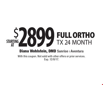 Starting at $2899. FULL ORTHOTX 24 MONTH. With this coupon. Not valid with other offers or prior services. Exp. 12/8/17.
