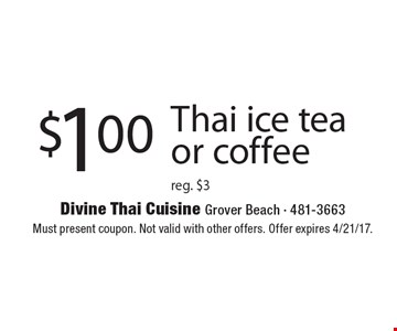 $1.00 Thai ice tea or coffee reg. $3. Must present coupon. Not valid with other offers. Offer expires 4/21/17.