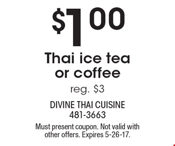 $1.00 Thai ice tea or coffee. Reg. $3. Must present coupon. Not valid with other offers. Expires 5-26-17.