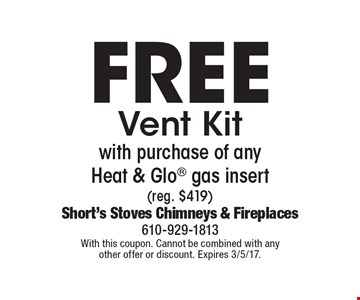 Free Vent Kit with purchase of any Heat & Glo gas insert (reg. $419). With this coupon. Cannot be combined with any other offer or discount. Expires 3/5/17.