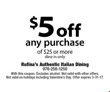 $5 off any purchase of $25 or more, dine in only. With this coupon. Excludes alcohol. Not valid with other offers. Not valid on holidays including Valentine's Day. Offer expires 3-31-17.