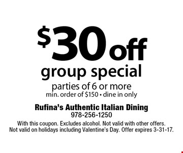 $30 off group special parties of 6 or more, min. order of $150 - dine in only. With this coupon. Excludes alcohol. Not valid with other offers. Not valid on holidays including Valentine's Day. Offer expires 3-31-17.