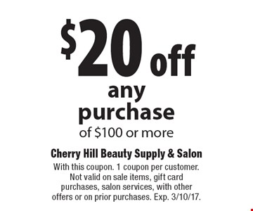 $20 off anypurchase of $100 or more. With this coupon. 1 coupon per customer. Not valid on sale items, gift card purchases, salon services, with other offers or on prior purchases. Exp. 3/10/17.