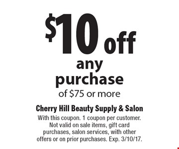 $10 off anypurchase of $75 or more. With this coupon. 1 coupon per customer. Not valid on sale items, gift card purchases, salon services, with other offers or on prior purchases. Exp. 3/10/17.