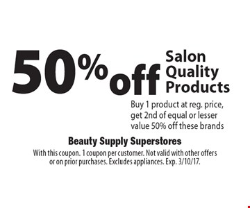 50% off Salon Quality Products Buy 1 product at reg. price, get 2nd of equal or lesser value 50% off these brands. With this coupon. 1 coupon per customer. Not valid with other offers or on prior purchases. Excludes appliances. Exp. 3/10/17.