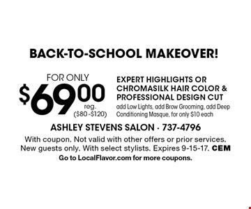 BACK-TO-SCHOOL MAKEOVER! $69.00 FOR ONLY EXPERT HIGHLIGHTS OR CHROMA SILK HAIR COLOR & PROFESSIONAL DESIGN CUT add Low Lights, add Brow Grooming, add Deep Conditioning Masque, for only $10 each reg. ($80 -$120). With coupon. Not valid with other offers or prior services. New guests only. With select stylists. Expires 9-15-17. CEMGo to LocalFlavor.com for more coupons.