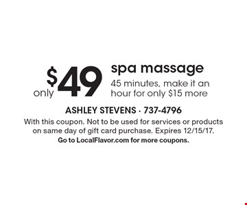 $49 only spa massage 45 minutes, make it an hour for only $15 more. With this coupon. Not to be used for services or products on same day of gift card purchase. Expires 12/15/17. Go to LocalFlavor.com for more coupons.