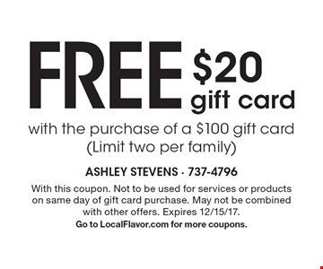 Free $20 gift card with the purchase of a $100 gift card (Limit two per family). With this coupon. Not to be used for services or products on same day of gift card purchase. May not be combined with other offers. Expires 12/15/17. Go to LocalFlavor.com for more coupons.